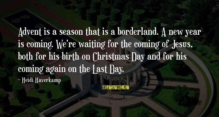Christmas Is Coming Sayings By Heidi Haverkamp: Advent is a season that is a borderland. A new year is coming. We're waiting