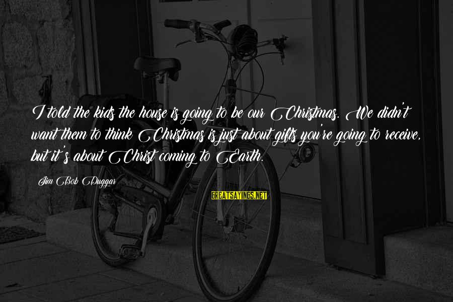 Christmas Is Coming Sayings By Jim Bob Duggar: I told the kids the house is going to be our Christmas. We didn't want