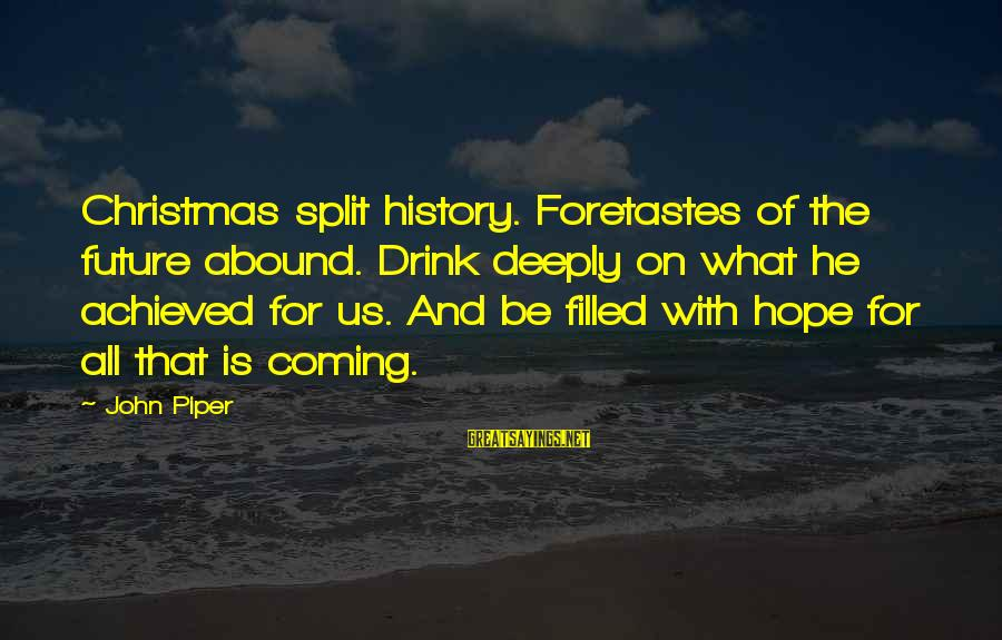 Christmas Is Coming Sayings By John Piper: Christmas split history. Foretastes of the future abound. Drink deeply on what he achieved for