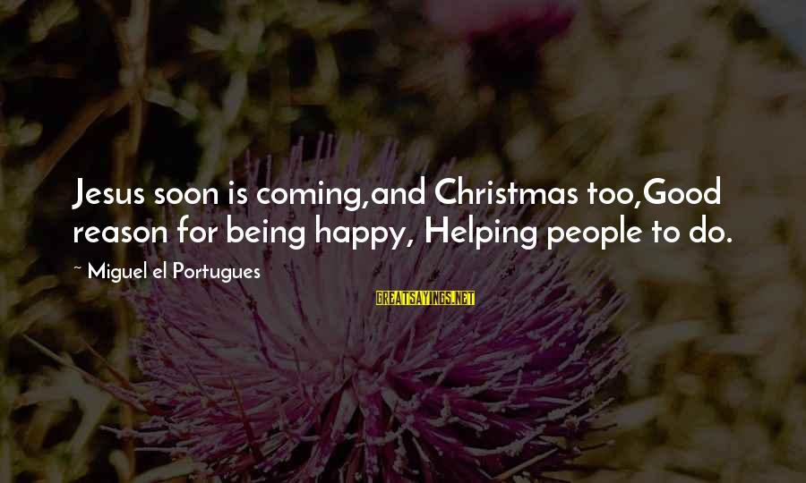 Christmas Is Coming Sayings By Miguel El Portugues: Jesus soon is coming,and Christmas too,Good reason for being happy, Helping people to do.