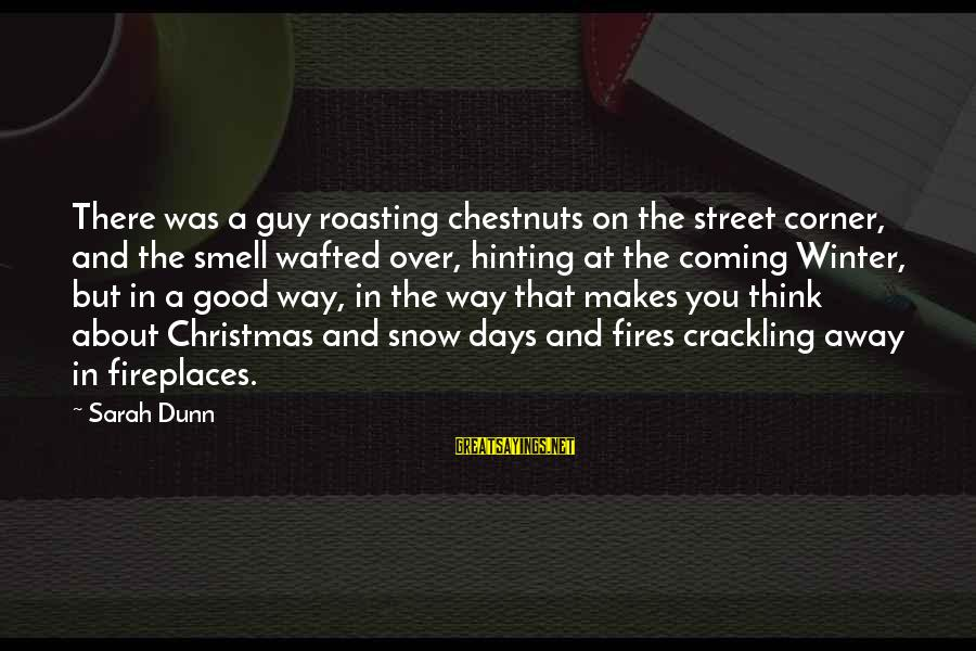Christmas Is Coming Sayings By Sarah Dunn: There was a guy roasting chestnuts on the street corner, and the smell wafted over,