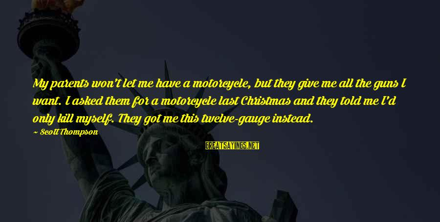 Christmas Is Coming Sayings By Scott Thompson: My parents won't let me have a motorcycle, but they give me all the guns