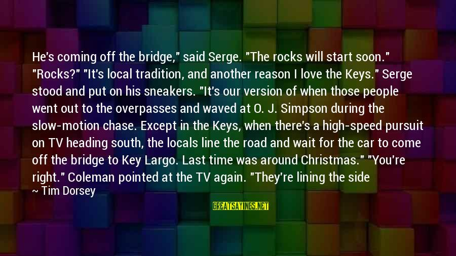 """Christmas Is Coming Sayings By Tim Dorsey: He's coming off the bridge,"""" said Serge. """"The rocks will start soon."""" """"Rocks?"""" """"It's local"""