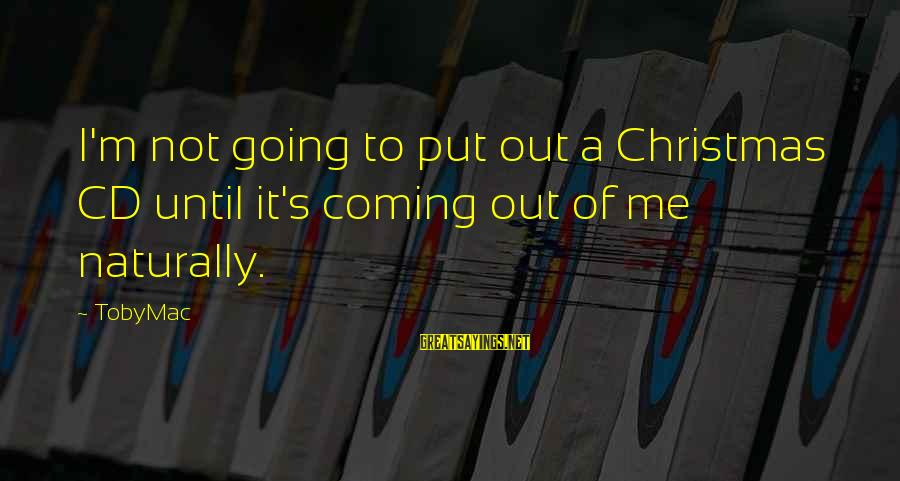 Christmas Is Coming Sayings By TobyMac: I'm not going to put out a Christmas CD until it's coming out of me