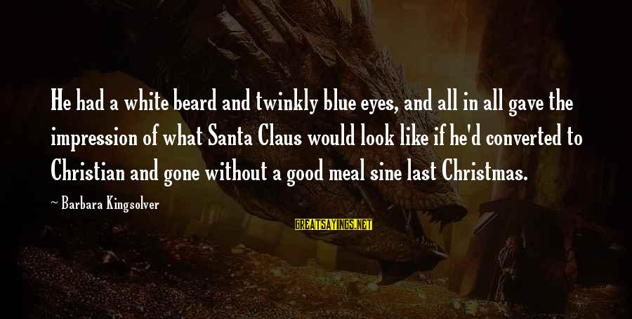 Christmas Meal Sayings By Barbara Kingsolver: He had a white beard and twinkly blue eyes, and all in all gave the