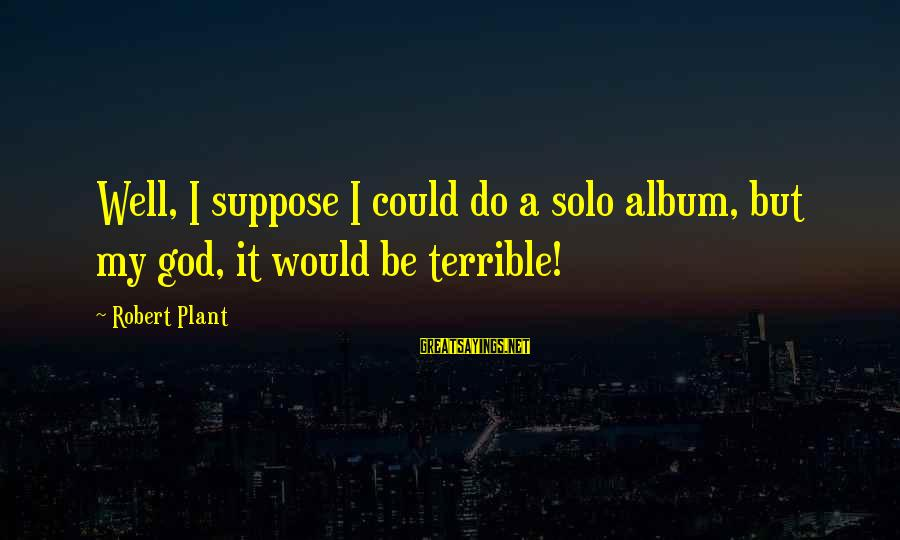 Christmas Meal Sayings By Robert Plant: Well, I suppose I could do a solo album, but my god, it would be