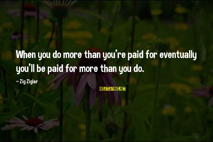 Christmas Meal Sayings By Zig Ziglar: When you do more than you're paid for eventually you'll be paid for more than
