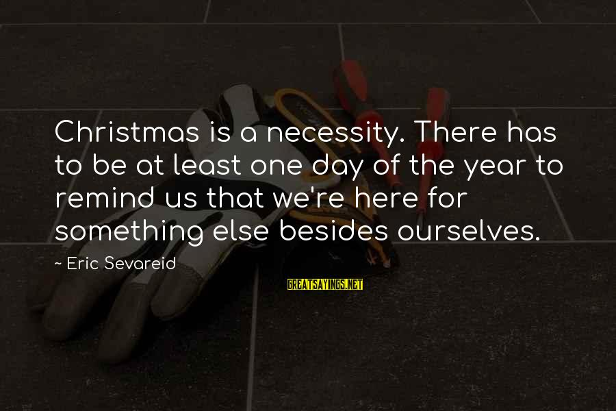 Christmas Not Xmas Sayings By Eric Sevareid: Christmas is a necessity. There has to be at least one day of the year