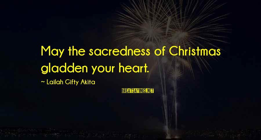 Christmas Not Xmas Sayings By Lailah Gifty Akita: May the sacredness of Christmas gladden your heart.