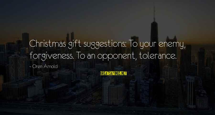 Christmas Not Xmas Sayings By Oren Arnold: Christmas gift suggestions: To your enemy, forgiveness. To an opponent, tolerance.