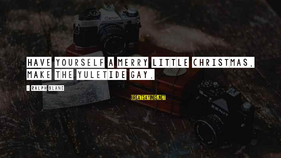 Christmas Not Xmas Sayings By Ralph Blane: Have yourself a merry little Christmas, make the Yuletide gay.