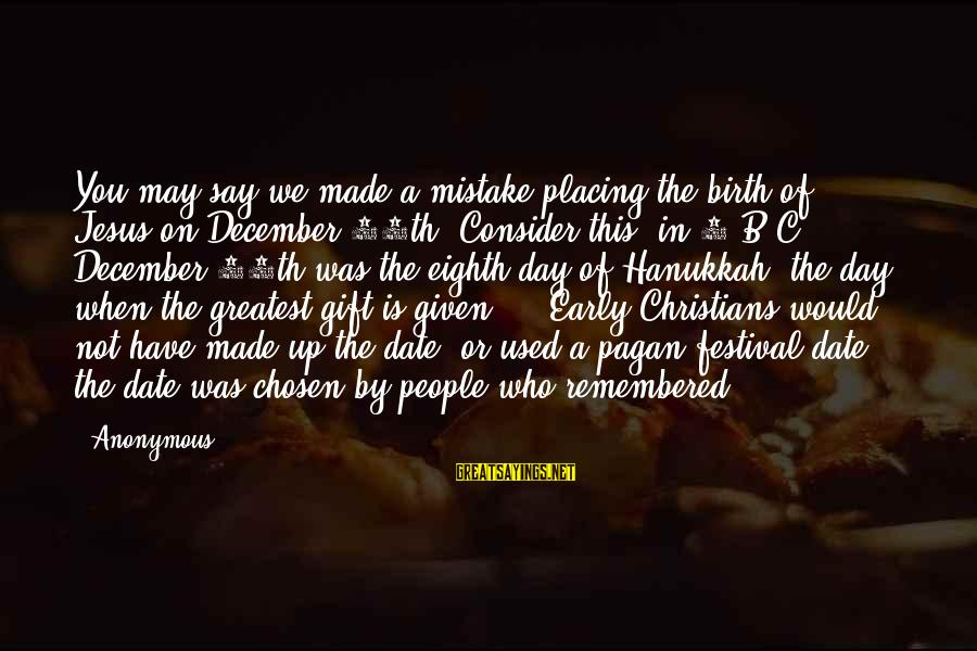 Christmas Too Early Sayings By Anonymous: You may say we made a mistake placing the birth of Jesus on December 25th.