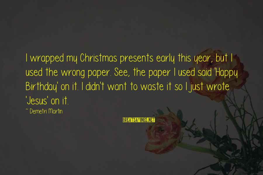 Christmas Too Early Sayings By Demetri Martin: I wrapped my Christmas presents early this year, but I used the wrong paper. See,
