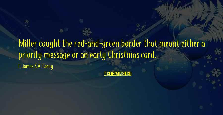 Christmas Too Early Sayings By James S.A. Corey: Miller caught the red-and-green border that meant either a priority message or an early Christmas