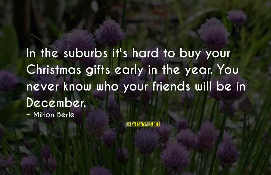 Christmas Too Early Sayings By Milton Berle: In the suburbs it's hard to buy your Christmas gifts early in the year. You