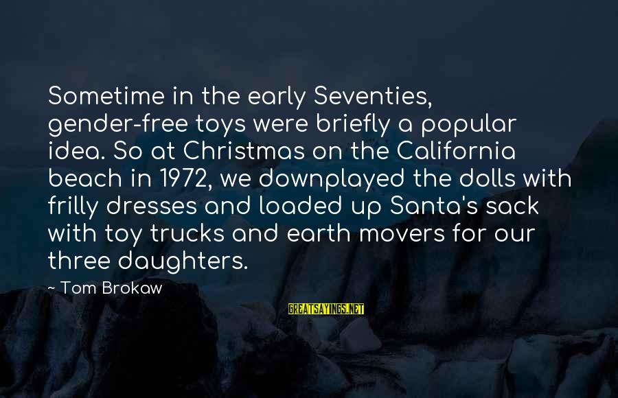 Christmas Too Early Sayings By Tom Brokaw: Sometime in the early Seventies, gender-free toys were briefly a popular idea. So at Christmas