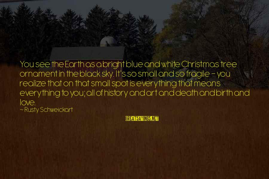 Christmas Tree Ornament Sayings By Rusty Schweickart: You see the Earth as a bright blue and white Christmas tree ornament in the