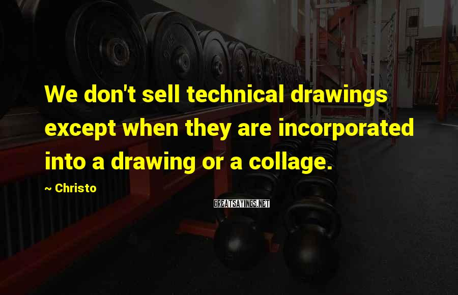 Christo Sayings: We don't sell technical drawings except when they are incorporated into a drawing or a