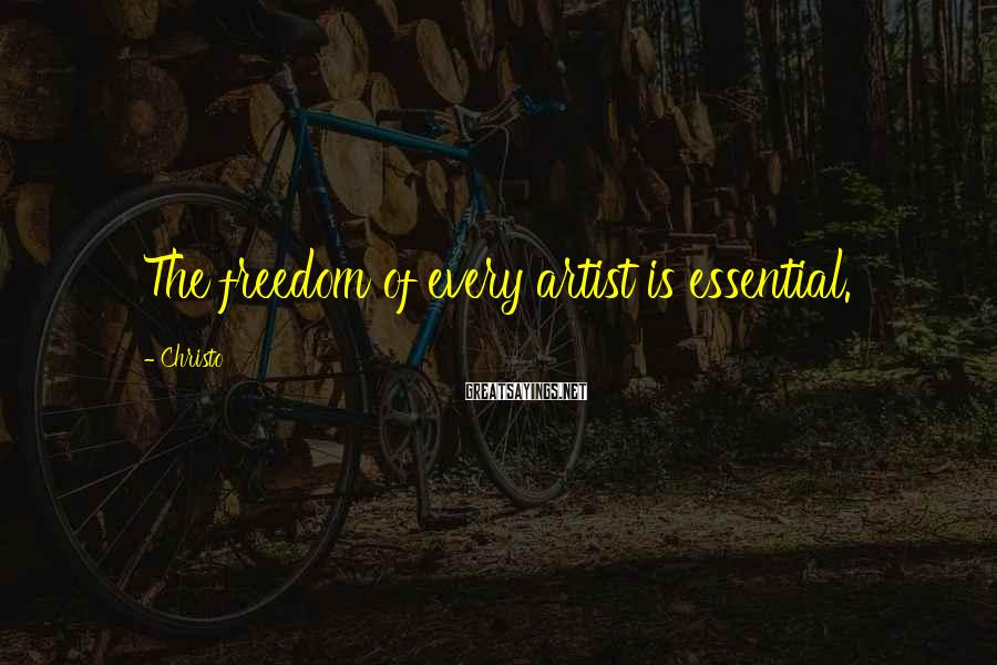 Christo Sayings: The freedom of every artist is essential.