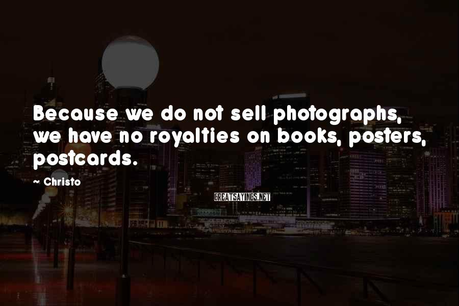 Christo Sayings: Because we do not sell photographs, we have no royalties on books, posters, postcards.