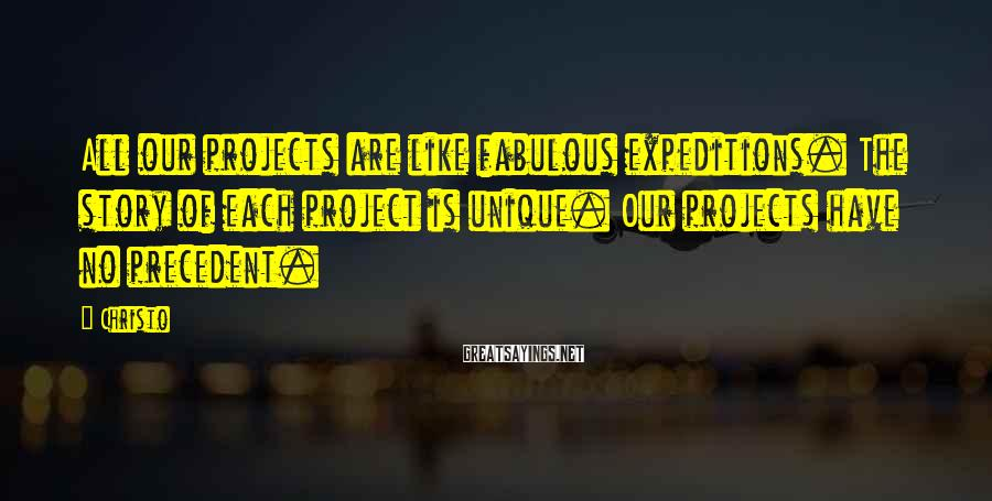 Christo Sayings: All our projects are like fabulous expeditions. The story of each project is unique. Our