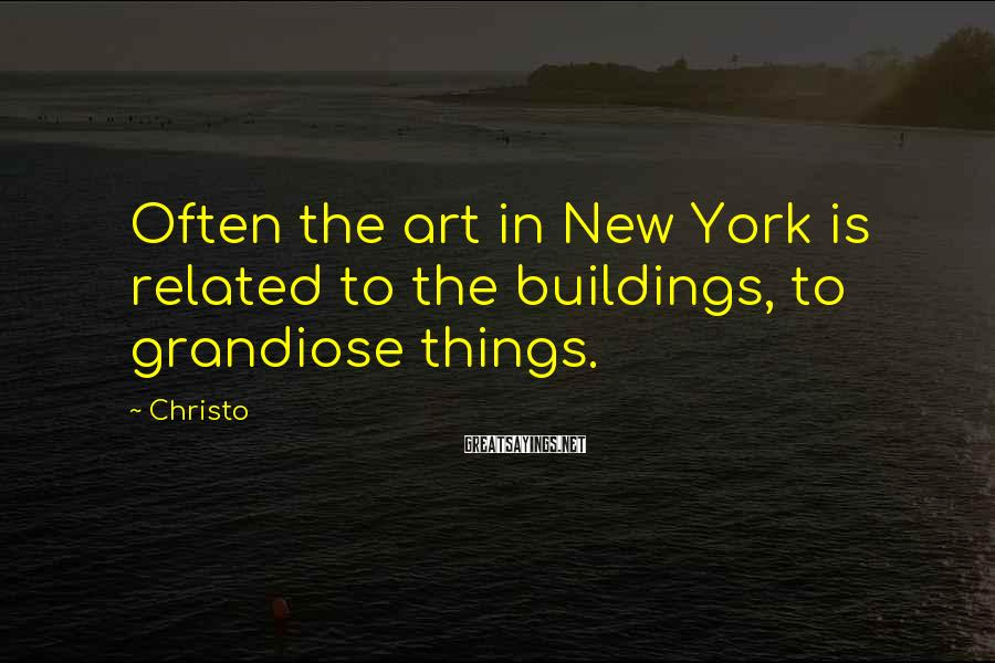 Christo Sayings: Often the art in New York is related to the buildings, to grandiose things.