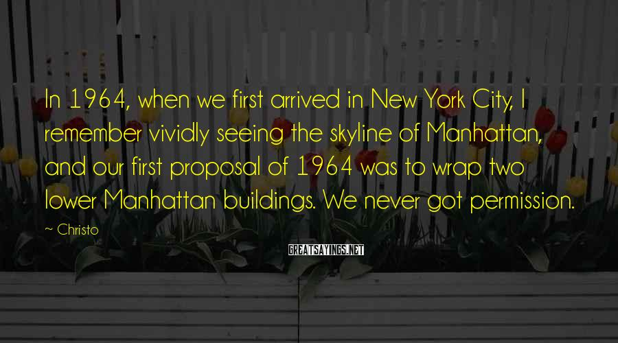 Christo Sayings: In 1964, when we first arrived in New York City, I remember vividly seeing the