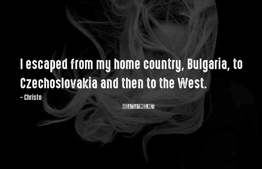 Christo Sayings: I escaped from my home country, Bulgaria, to Czechoslovakia and then to the West.