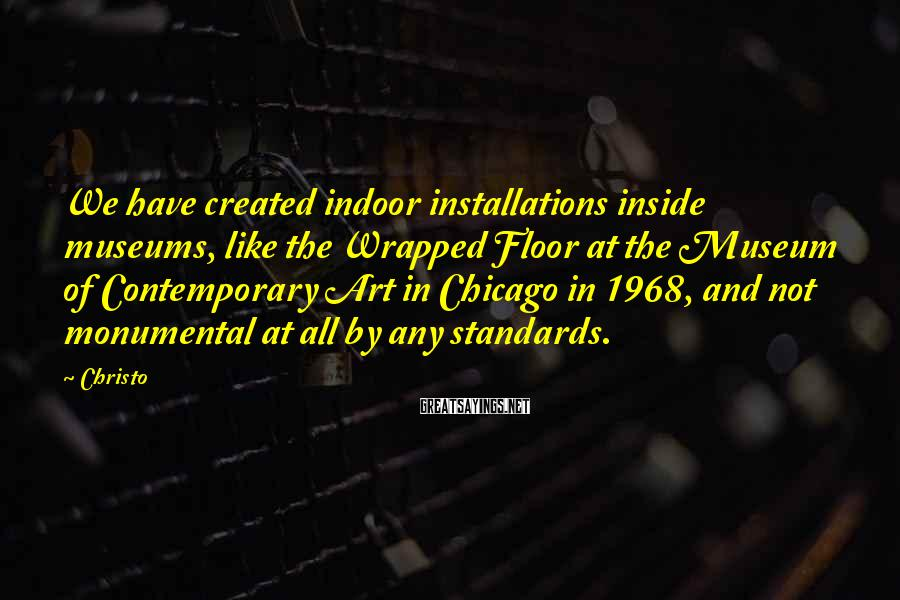 Christo Sayings: We have created indoor installations inside museums, like the Wrapped Floor at the Museum of