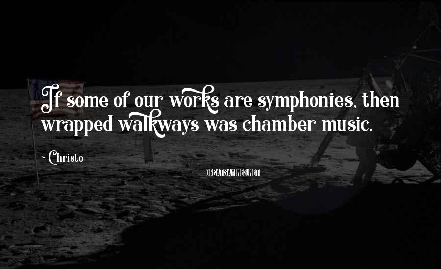 Christo Sayings: If some of our works are symphonies, then wrapped walkways was chamber music.