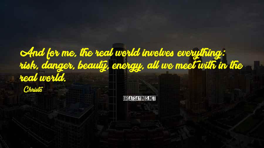 Christo Sayings: And for me, the real world involves everything: risk, danger, beauty, energy, all we meet
