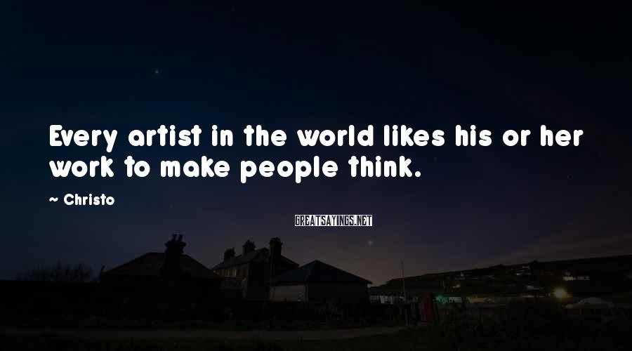 Christo Sayings: Every artist in the world likes his or her work to make people think.