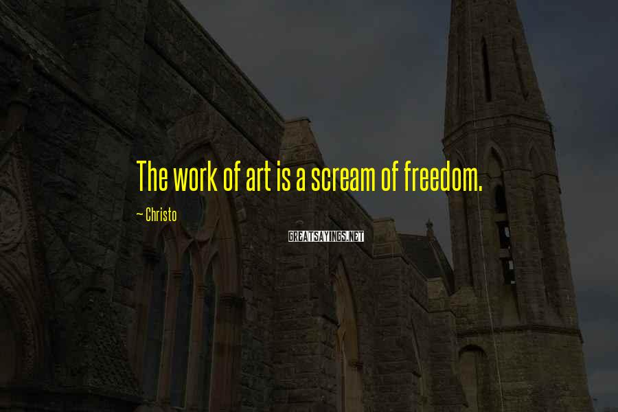 Christo Sayings: The work of art is a scream of freedom.