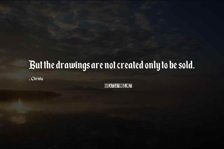 Christo Sayings: But the drawings are not created only to be sold.