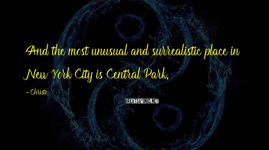 Christo Sayings: And the most unusual and surrealistic place in New York City is Central Park.