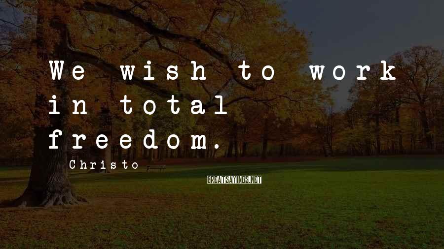 Christo Sayings: We wish to work in total freedom.