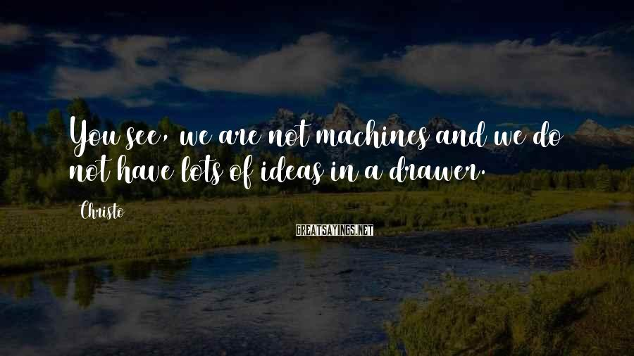 Christo Sayings: You see, we are not machines and we do not have lots of ideas in