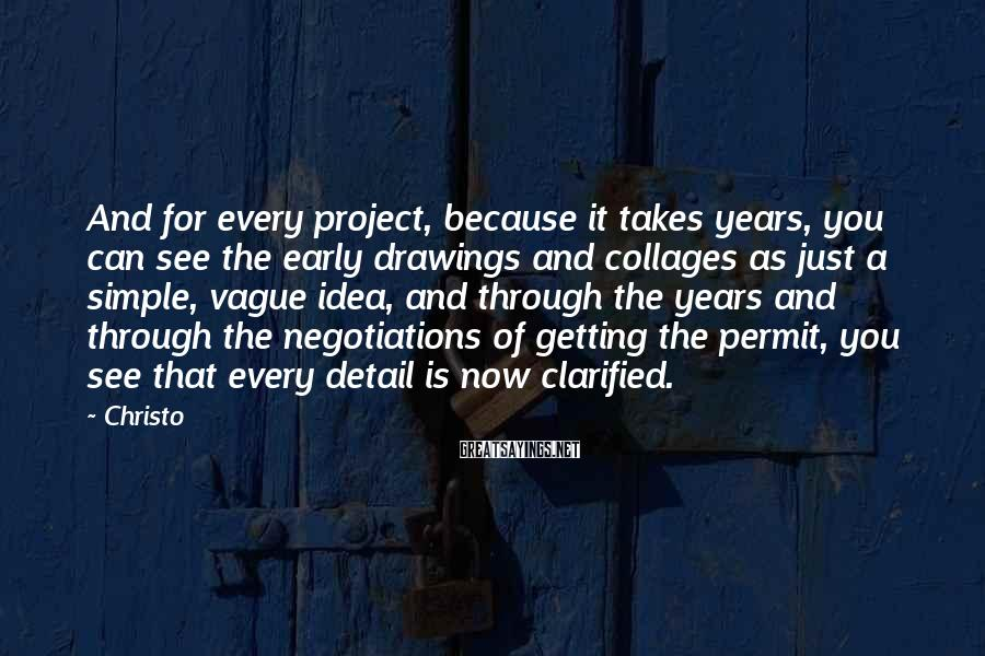 Christo Sayings: And for every project, because it takes years, you can see the early drawings and