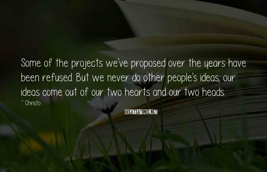 Christo Sayings: Some of the projects we've proposed over the years have been refused. But we never