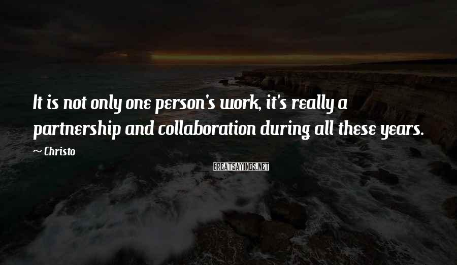 Christo Sayings: It is not only one person's work, it's really a partnership and collaboration during all
