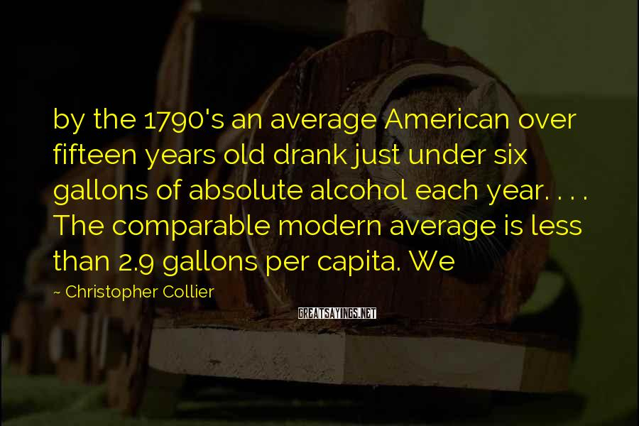 Christopher Collier Sayings: by the 1790's an average American over fifteen years old drank just under six gallons