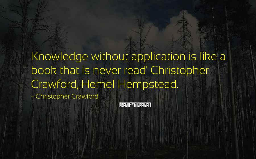 Christopher Crawford Sayings: Knowledge without application is like a book that is never read' Christopher Crawford, Hemel Hempstead.