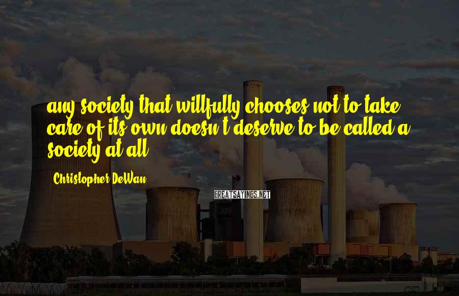 Christopher DeWan Sayings: any society that willfully chooses not to take care of its own doesn't deserve to