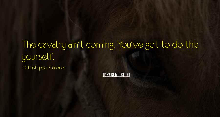 Christopher Gardner Sayings: The cavalry ain't coming. You've got to do this yourself.