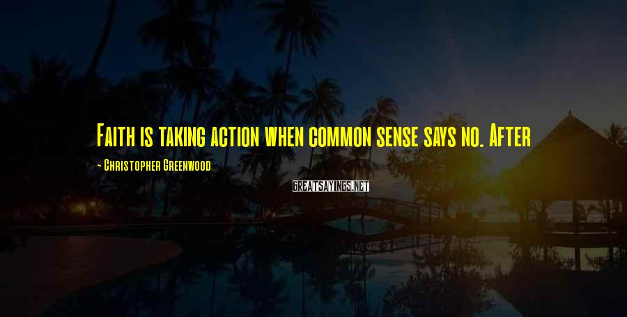 Christopher Greenwood Sayings: Faith is taking action when common sense says no. After