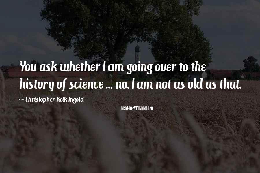 Christopher Kelk Ingold Sayings: You ask whether I am going over to the history of science ... no, I
