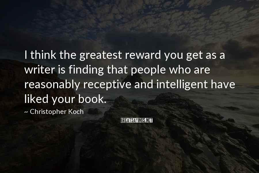Christopher Koch Sayings: I think the greatest reward you get as a writer is finding that people who