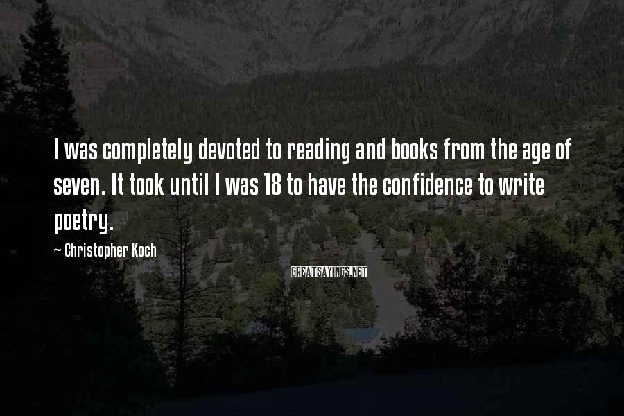 Christopher Koch Sayings: I was completely devoted to reading and books from the age of seven. It took