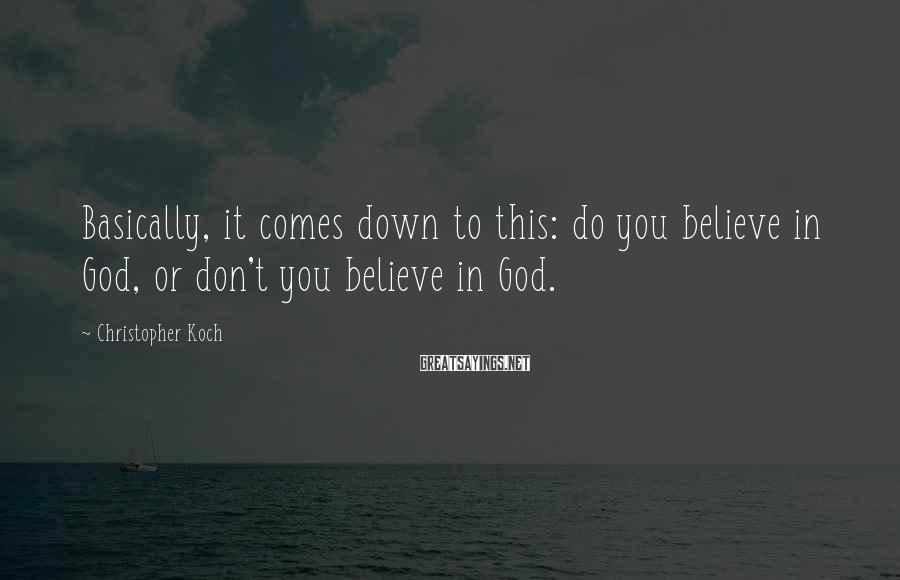 Christopher Koch Sayings: Basically, it comes down to this: do you believe in God, or don't you believe