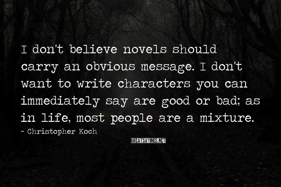 Christopher Koch Sayings: I don't believe novels should carry an obvious message. I don't want to write characters